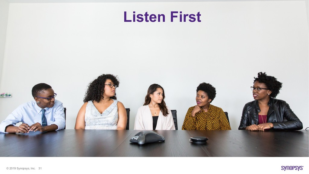 © 2019 Synopsys, Inc. 31 Listen First