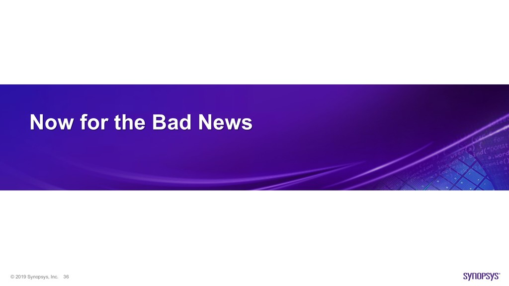 © 2019 Synopsys, Inc. 36 Now for the Bad News