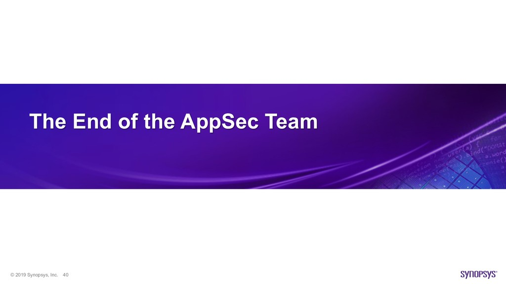 © 2019 Synopsys, Inc. 40 The End of the AppSec ...