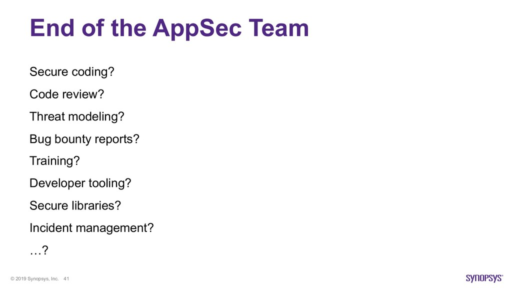 © 2019 Synopsys, Inc. 41 End of the AppSec Team...
