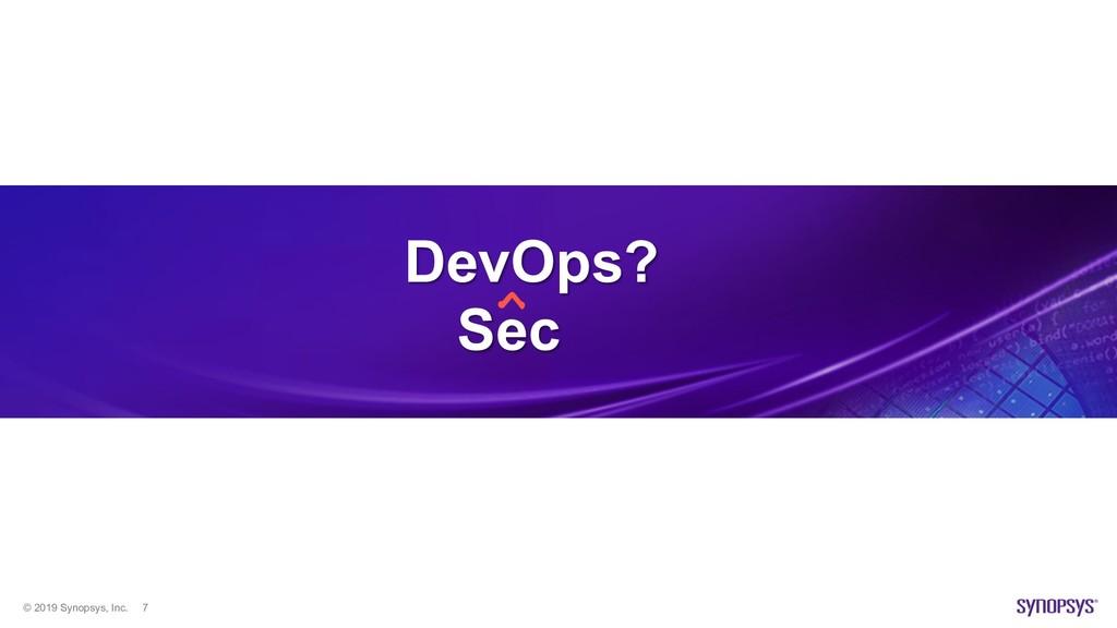 © 2019 Synopsys, Inc. 7 DevOps? Sec ^