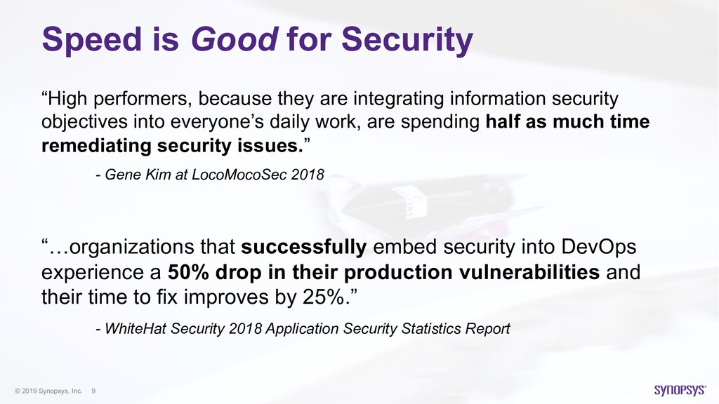 © 2019 Synopsys, Inc. 9 Speed is Good for Secur...