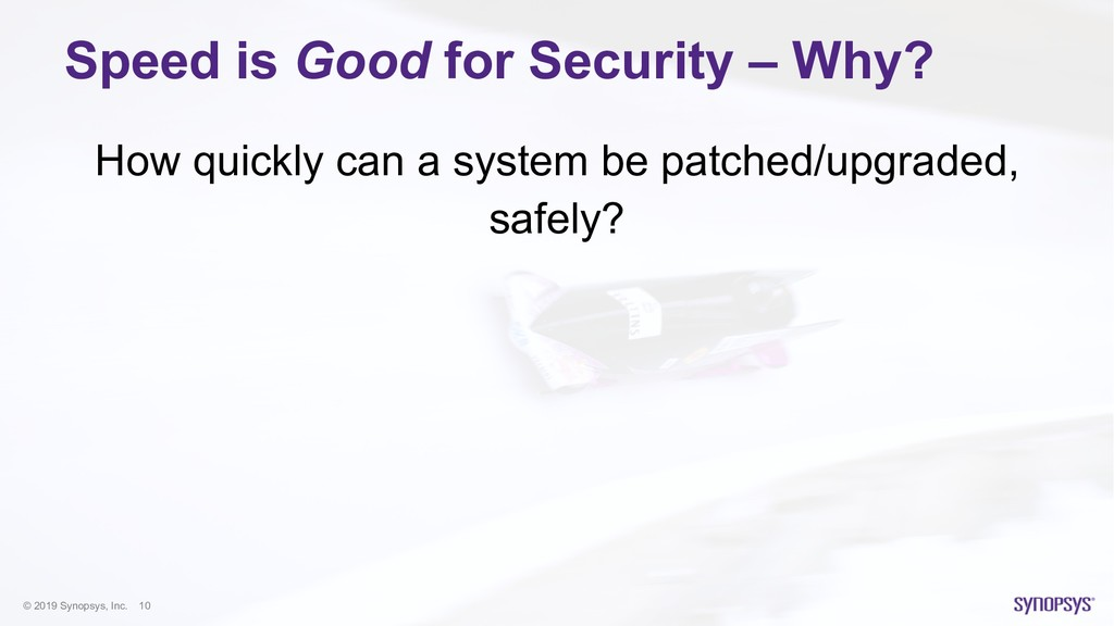 © 2019 Synopsys, Inc. 10 Speed is Good for Secu...