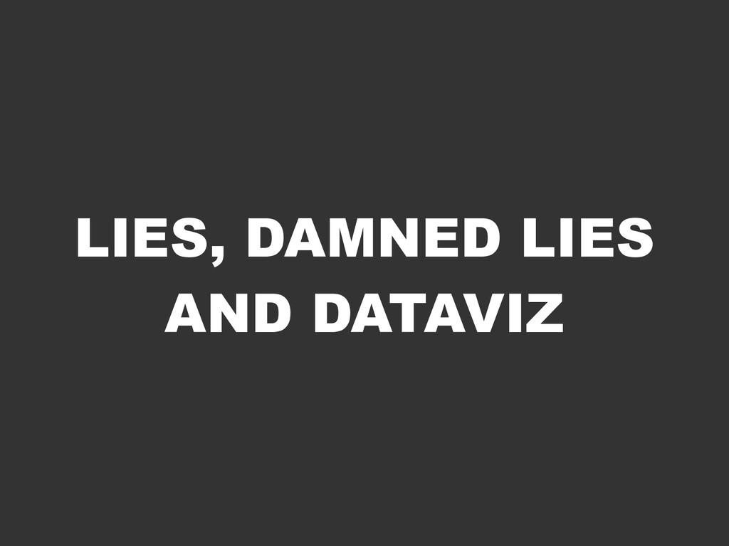 LIES, DAMNED LIES AND DATAVIZ