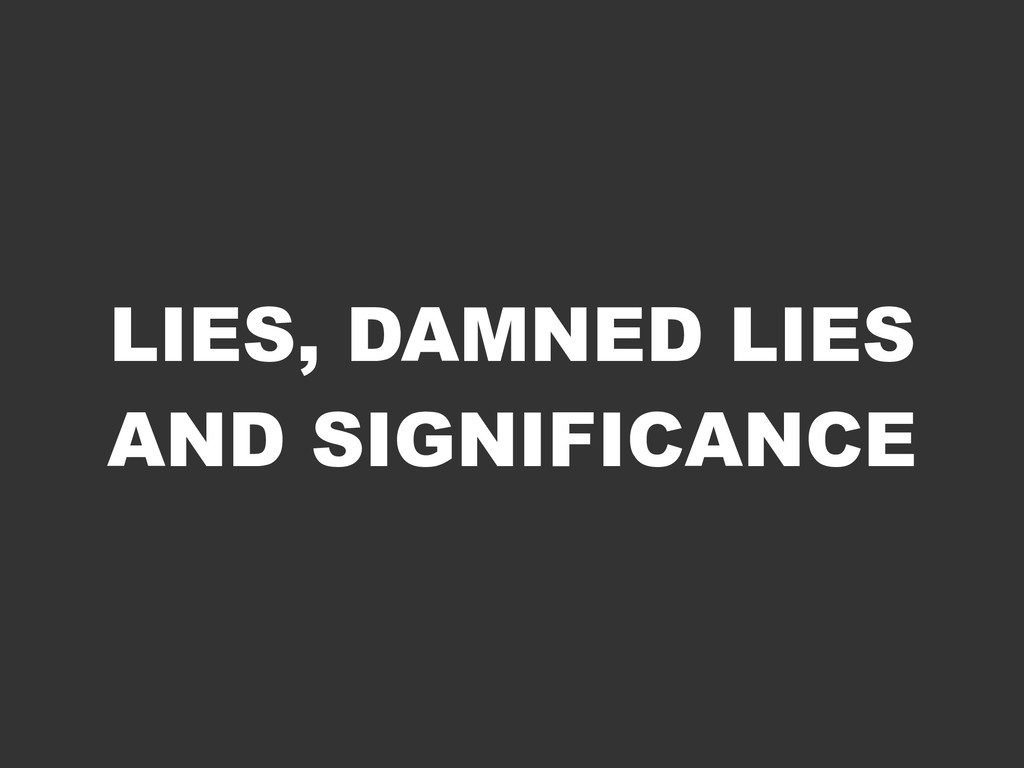LIES, DAMNED LIES AND SIGNIFICANCE