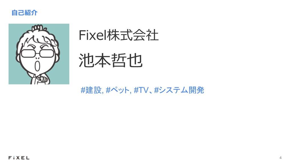 4 Fixel株式会社 池本哲也 ⾃⼰紹介 #建設, #ペット, #TV、#システム開発