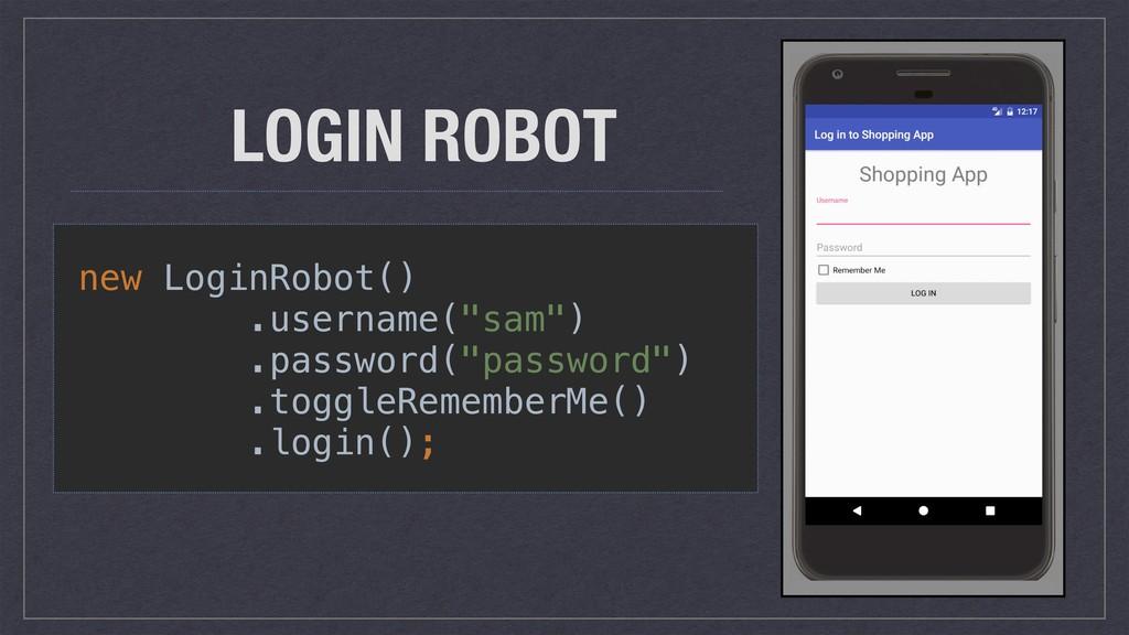 "LOGIN ROBOT new LoginRobot() .username(""sam"") ...."
