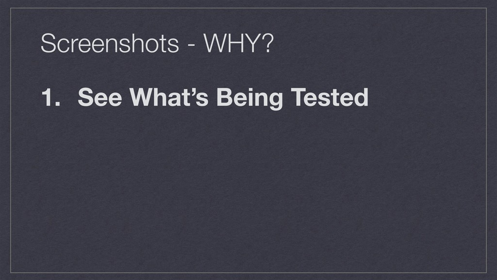 Screenshots - WHY? 1. See What's Being Tested