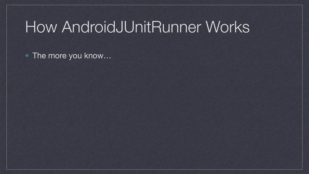How AndroidJUnitRunner Works The more you know…
