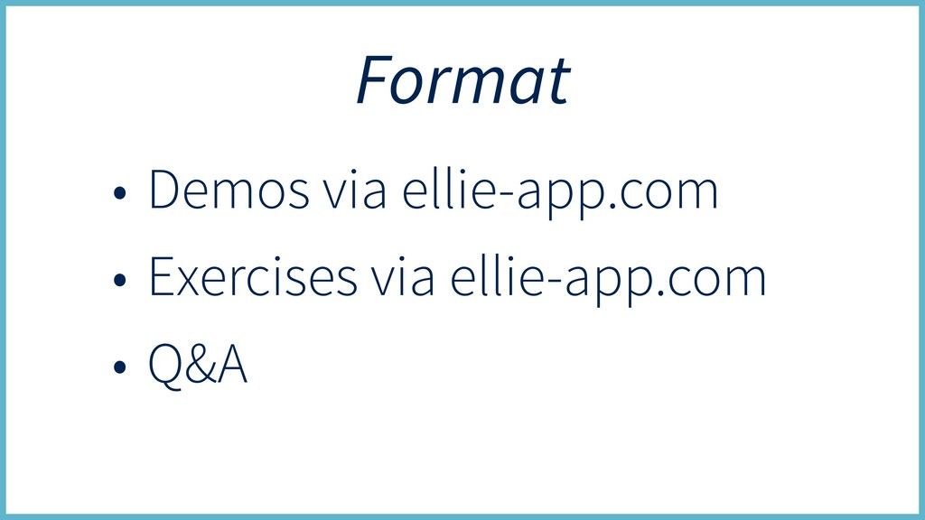 Format • Demos via ellie-app.com • Exercises vi...