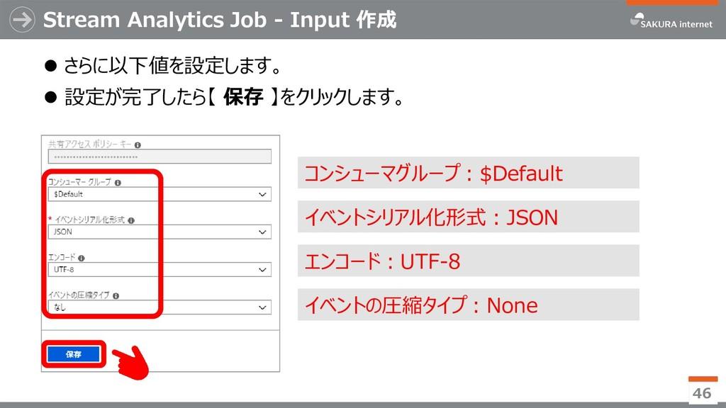 Stream Analytics Job - Input 作成 ⚫ さらに以下値を設定します。...