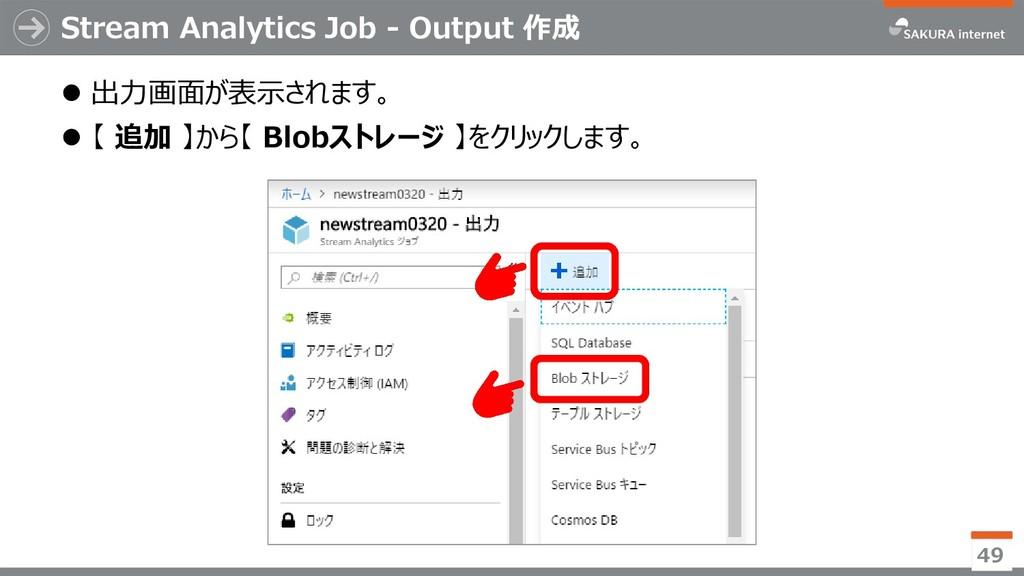 Stream Analytics Job - Output 作成 ⚫ 出力画面が表示されます。...