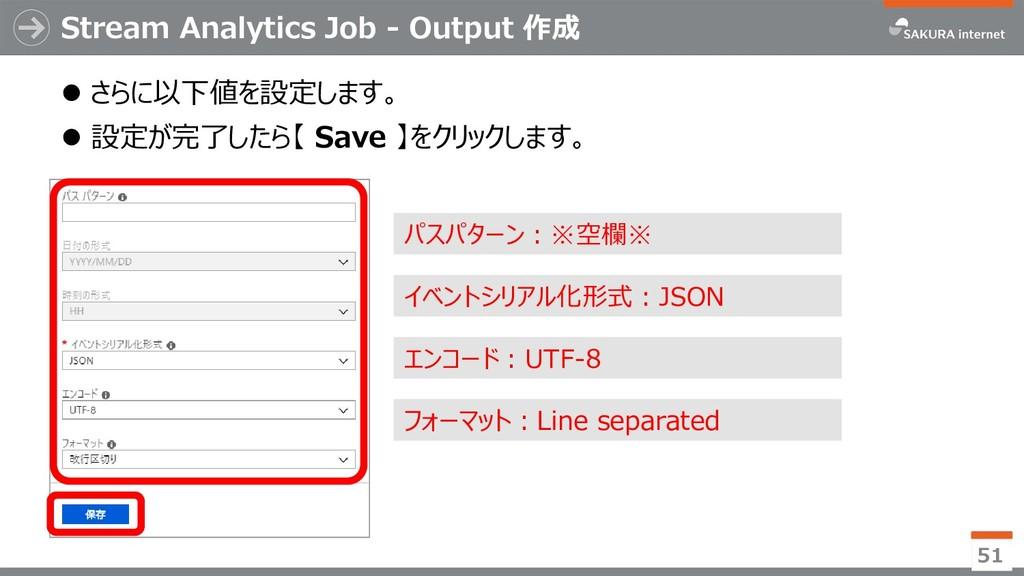 Stream Analytics Job - Output 作成 ⚫ さらに以下値を設定します...