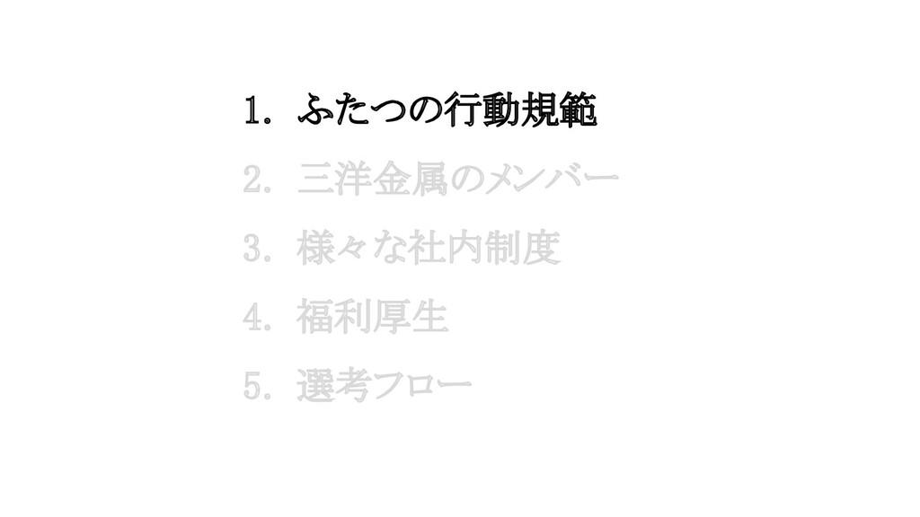 1. ふたつの行動規範 2. 三洋金属のメンバー 3. 様々な社内制度 4. 福利厚生...
