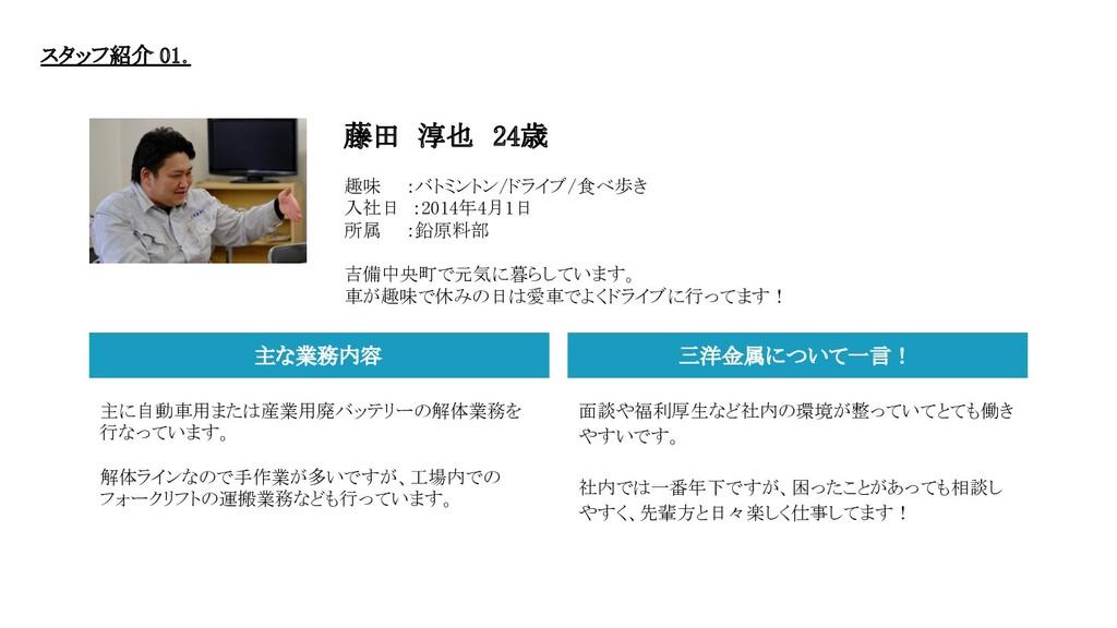 藤田 淳也 24歳   趣味  :バトミントン/ドライブ/食べ歩き 入社日 :2014年...