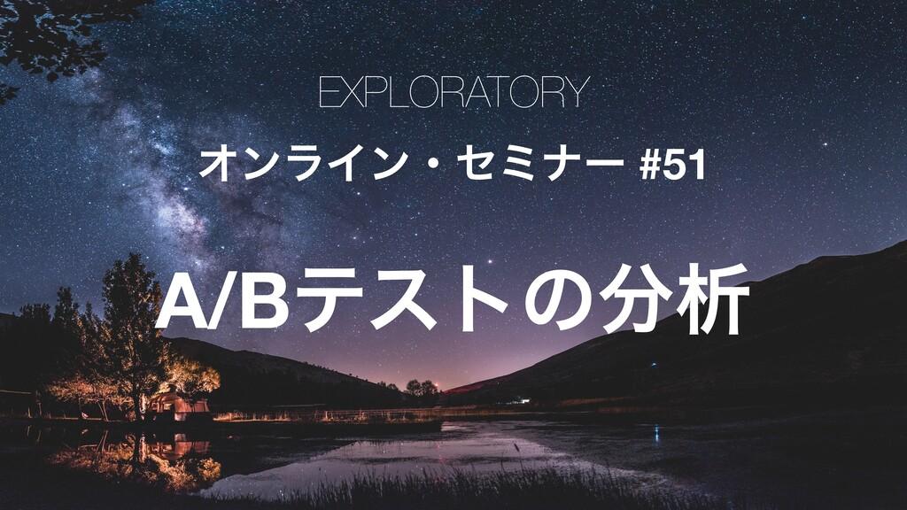 EXPLORATORY ΦϯϥΠϯɾηϛφʔ #51 A/Bςετͷੳ