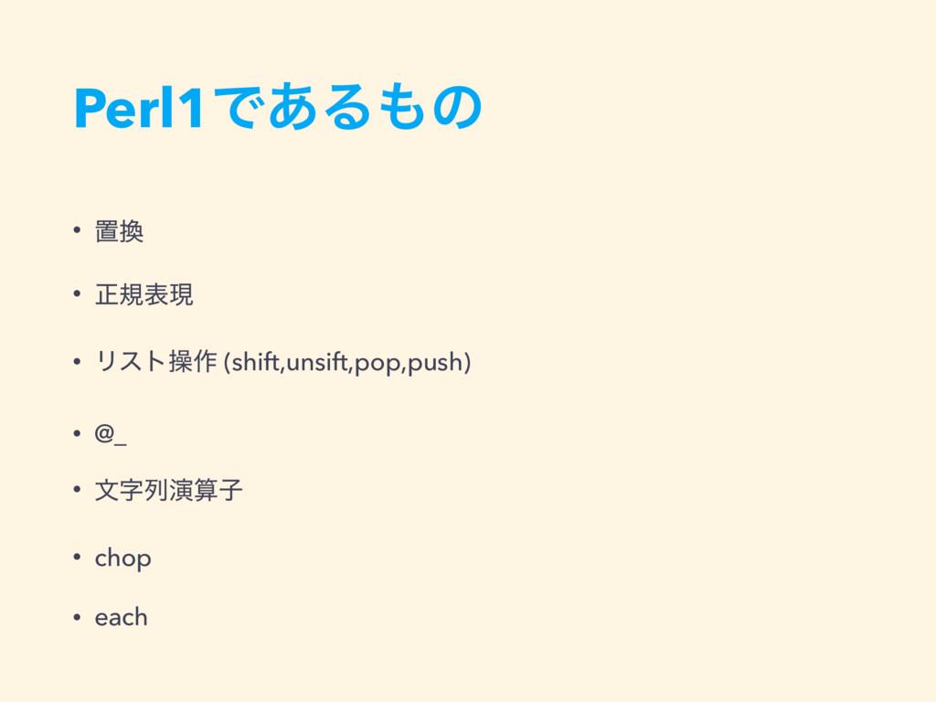 Perl1Ͱ͋Δͷ • ஔ • ਖ਼نදݱ • Ϧετૢ࡞ (shift,unsift,po...