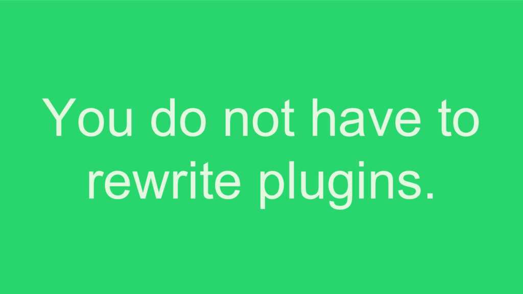 You do not have to rewrite plugins.