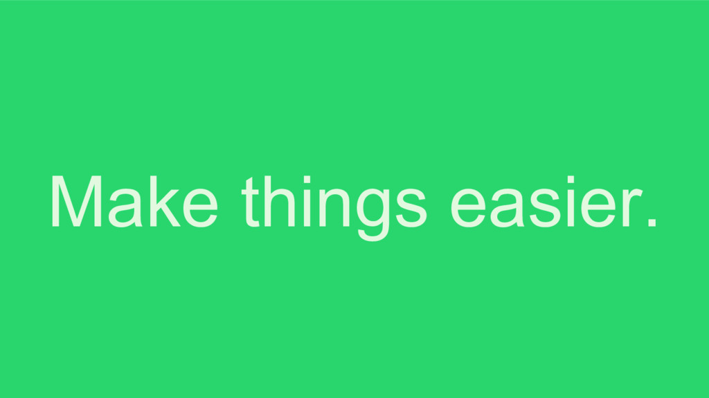 Make things easier.