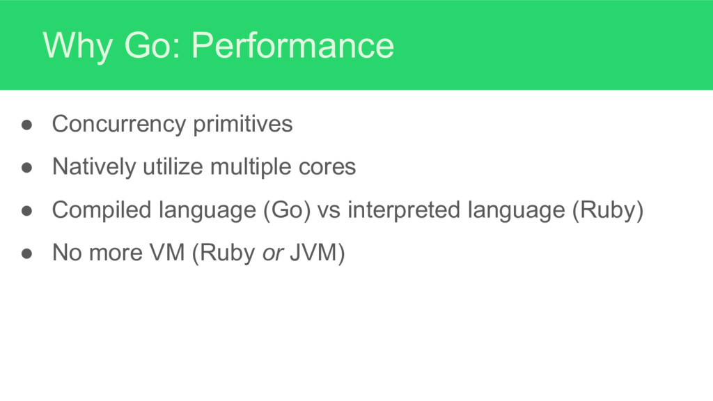 Why Go: Performance ● Concurrency primitives ● ...