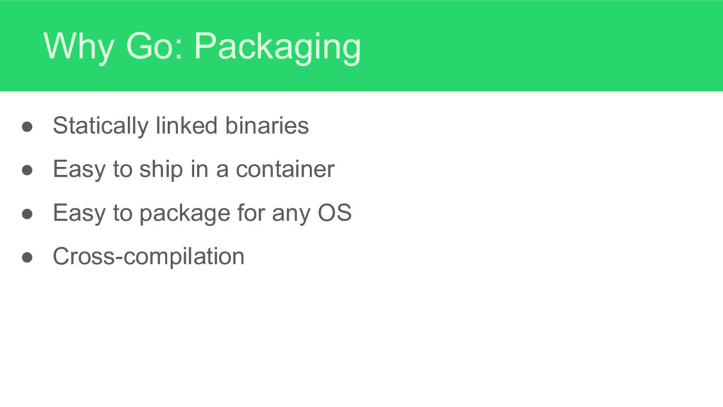 Why Go: Packaging ● Statically linked binaries ...