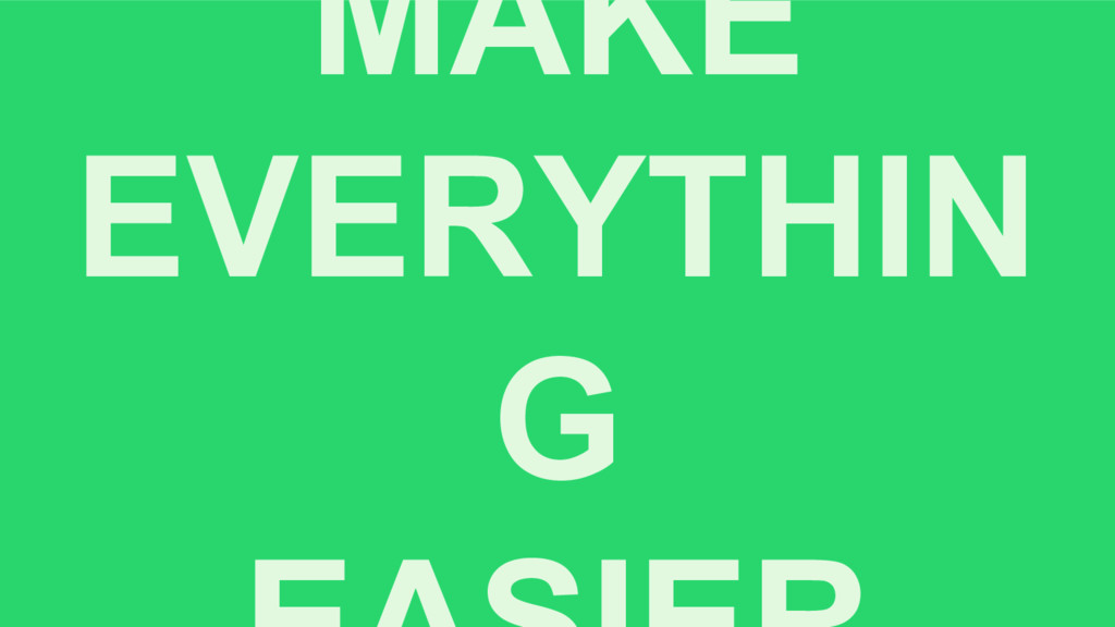 MAKE EVERYTHIN G