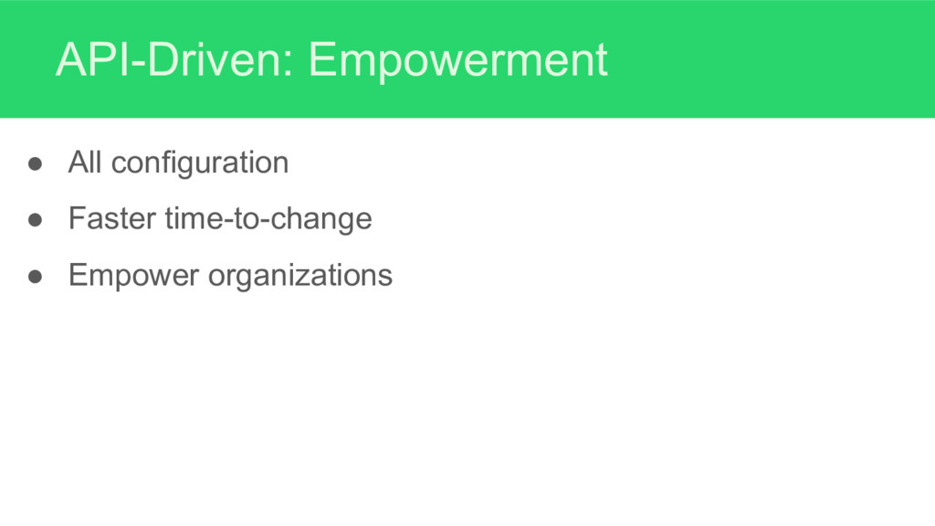 API-Driven: Empowerment ● All configuration ● F...