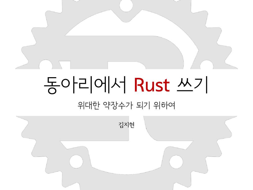 동아리에서 Rust 쓰기 위대한 약장수가 되기 위하여 김지현 2015-05-09
