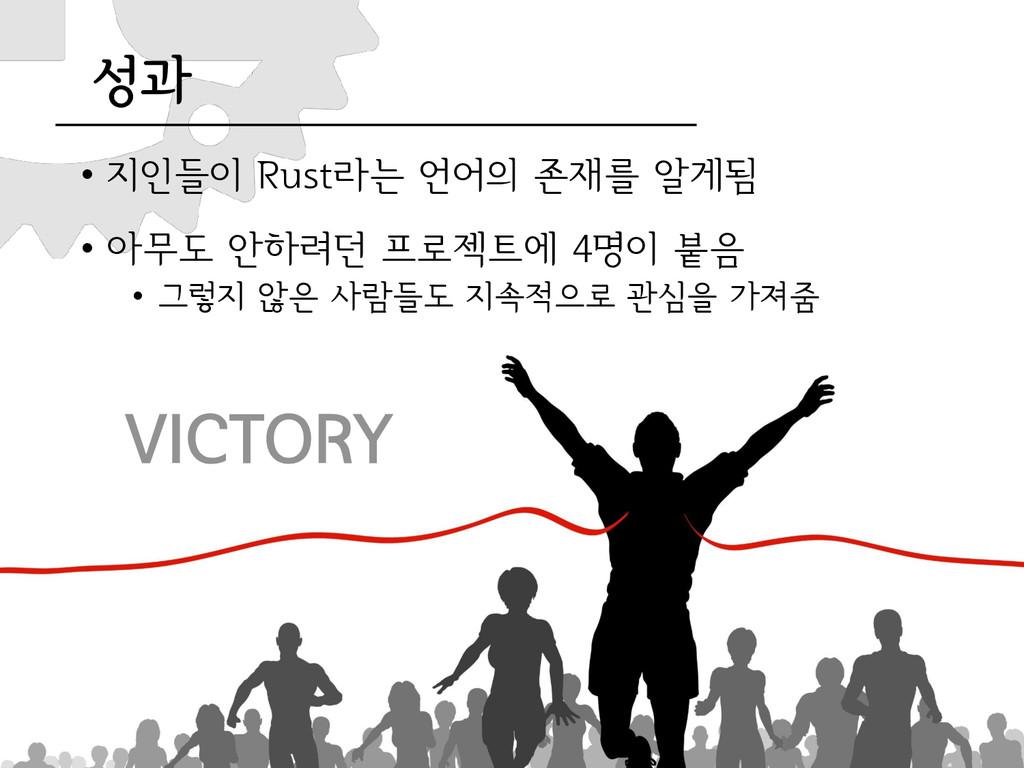 성과 • 지인들이 Rust라는 언어의 존재를 알게됨 • 아무도 안하려던 프로젝트에 4...