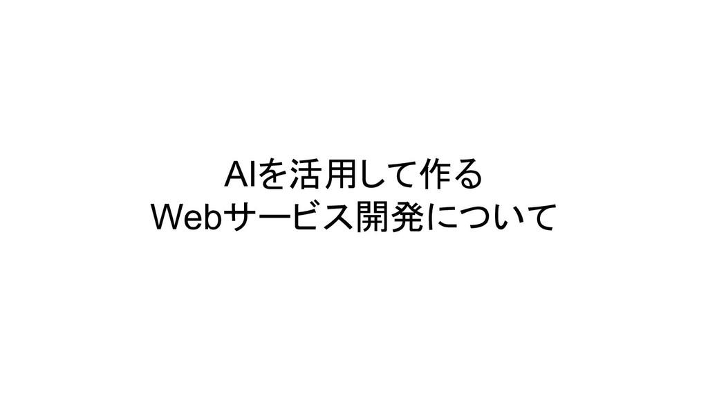 AIを活用して作る Webサービス開発について