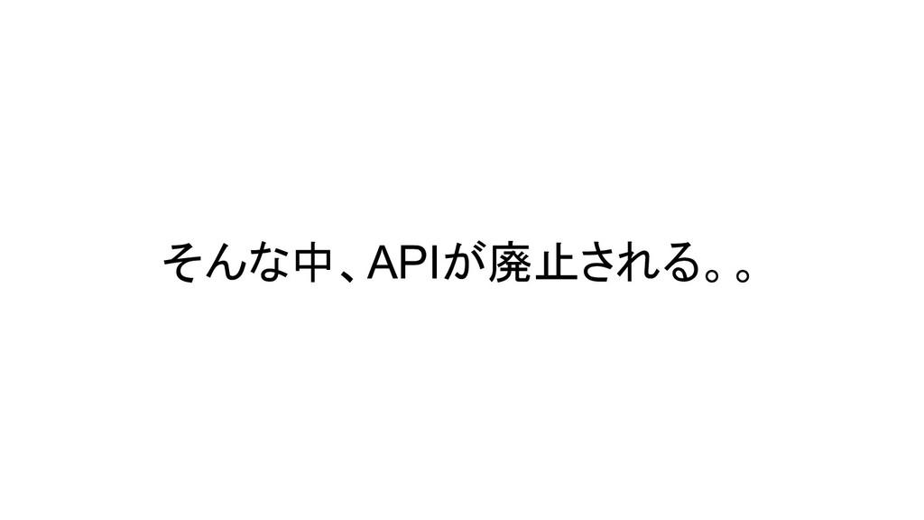 そんな中、APIが廃止される。。