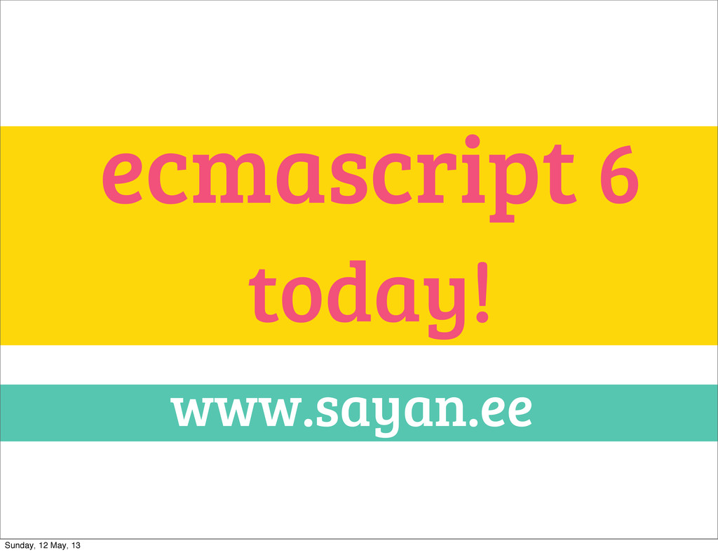 ecmascript 6 today! www.sayan.ee Sunday, 12 May...