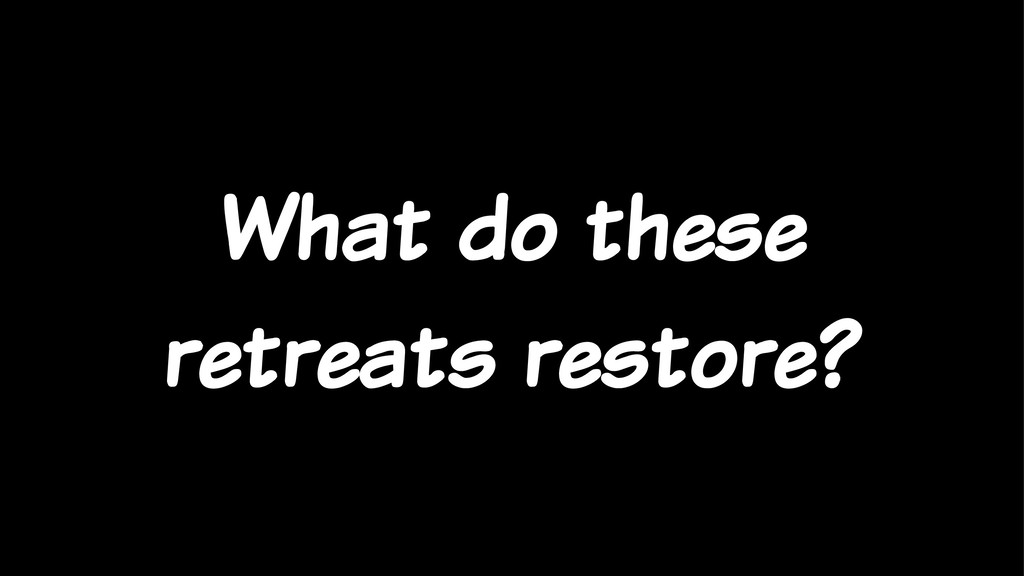 What do these retreats restore?