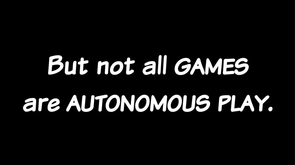 But not all games are autonomous play.