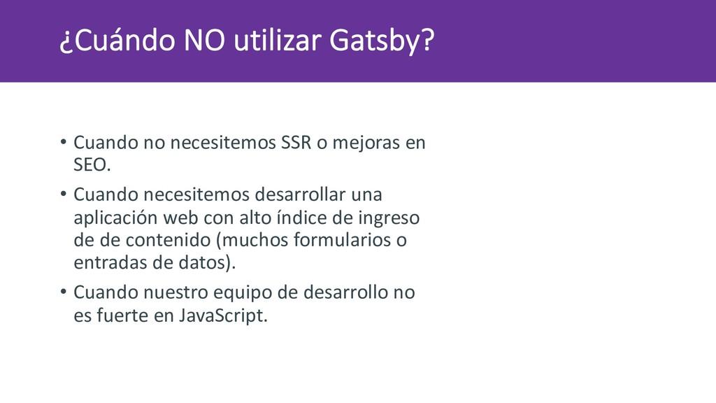 ¿Cuándo NO utilizar Gatsby? • Cuando no necesit...