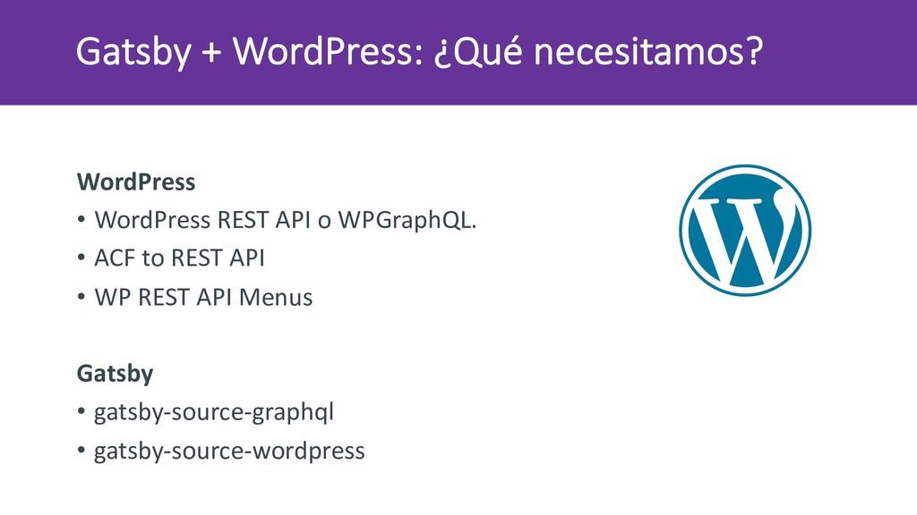 Gatsby + WordPress: ¿Qué necesitamos? WordPress...