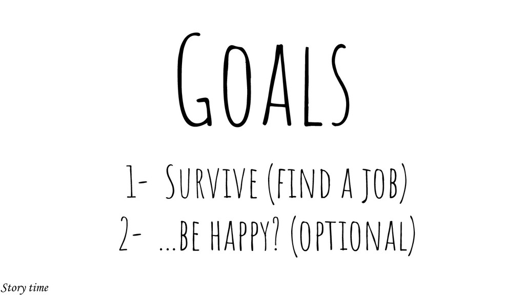 Goals 1- Survive (find a job) 2- ...be happy? (o...