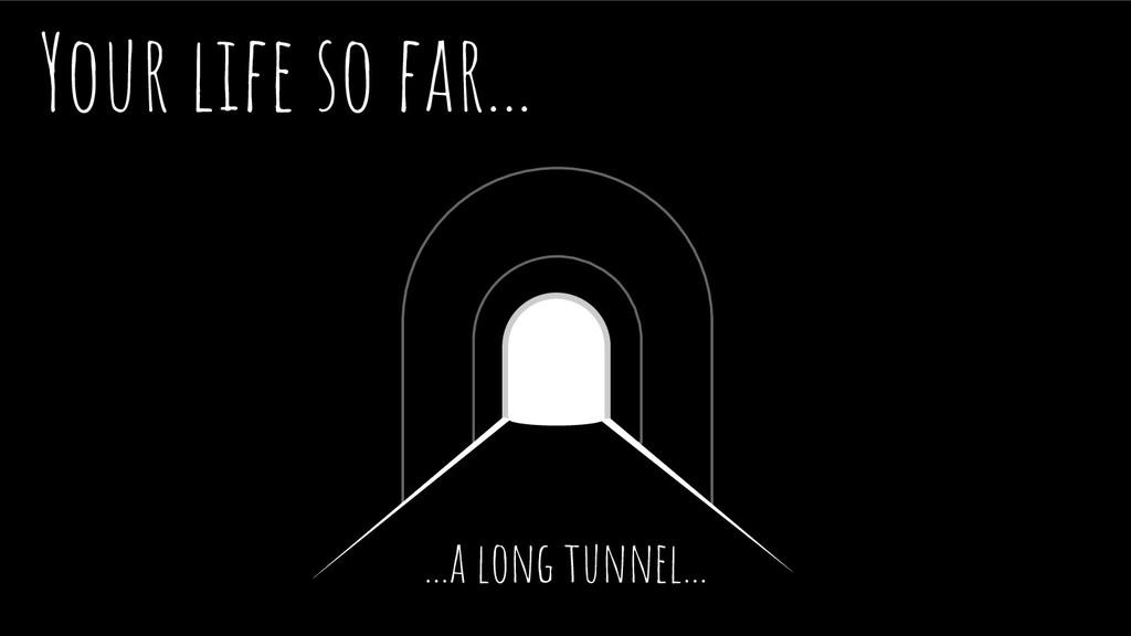 Your life so far... ...a long tunnel...