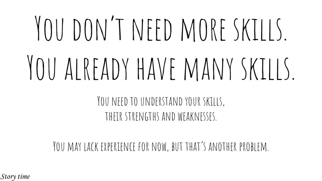 You don't need more skills. You already have ma...