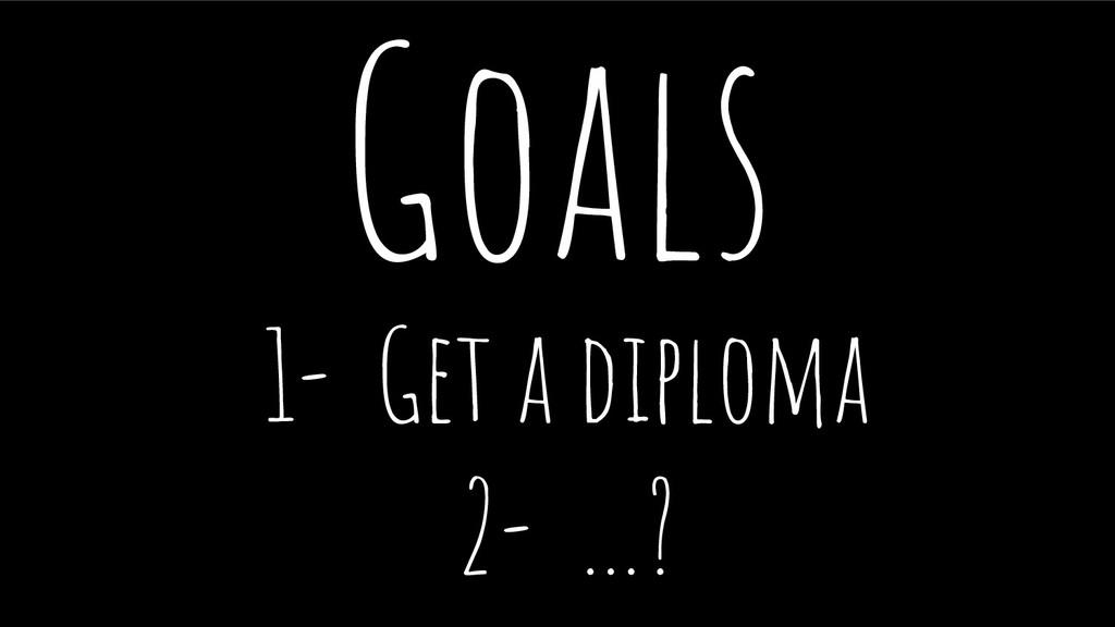 Goals 1- Get a diploma 2- …?