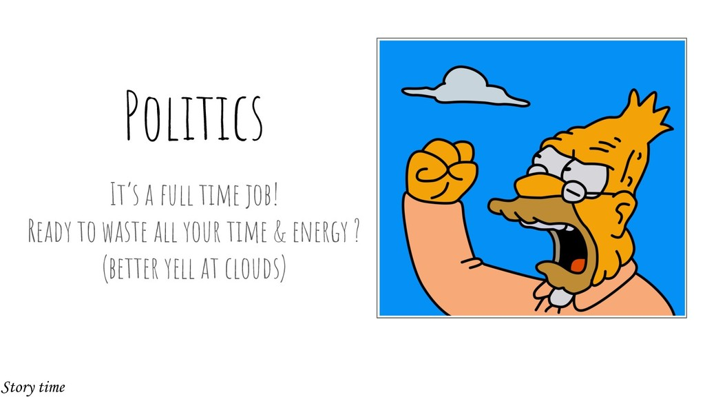 Politics It's a full time job! Ready to waste a...