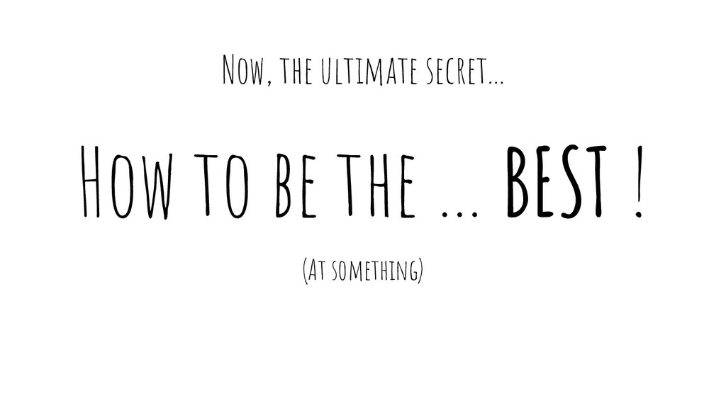 How to be the … BEST ! (At something) Now, the ...