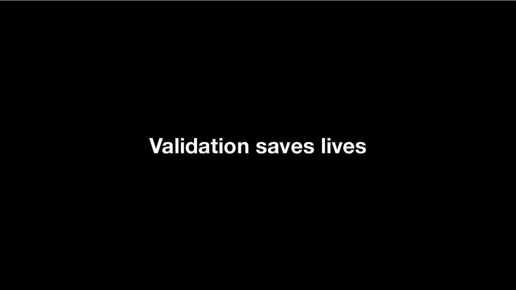 Validation saves lives