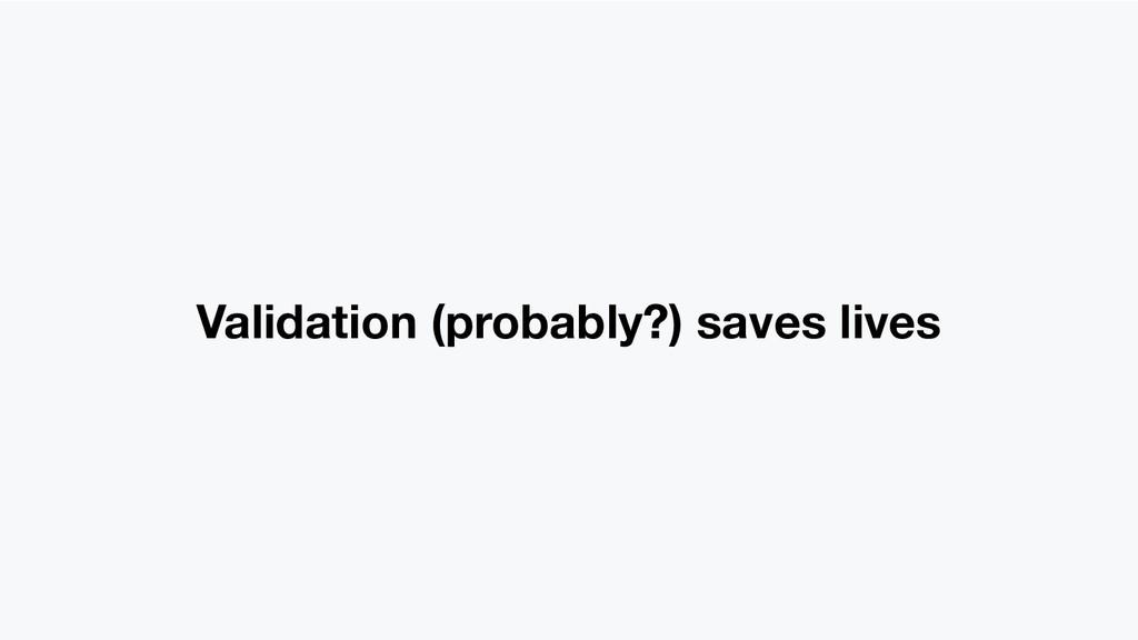 Validation (probably?) saves lives