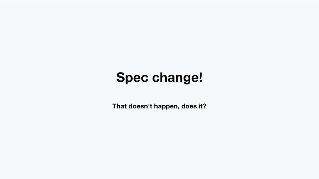 Spec change! That doesn't happen, does it?