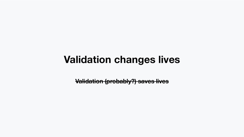 Validation changes lives Validation (probably?)...
