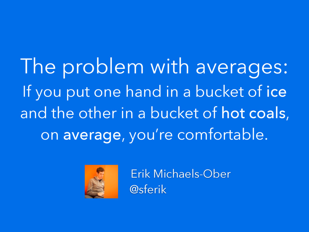 The problem with averages: If you put one hand ...