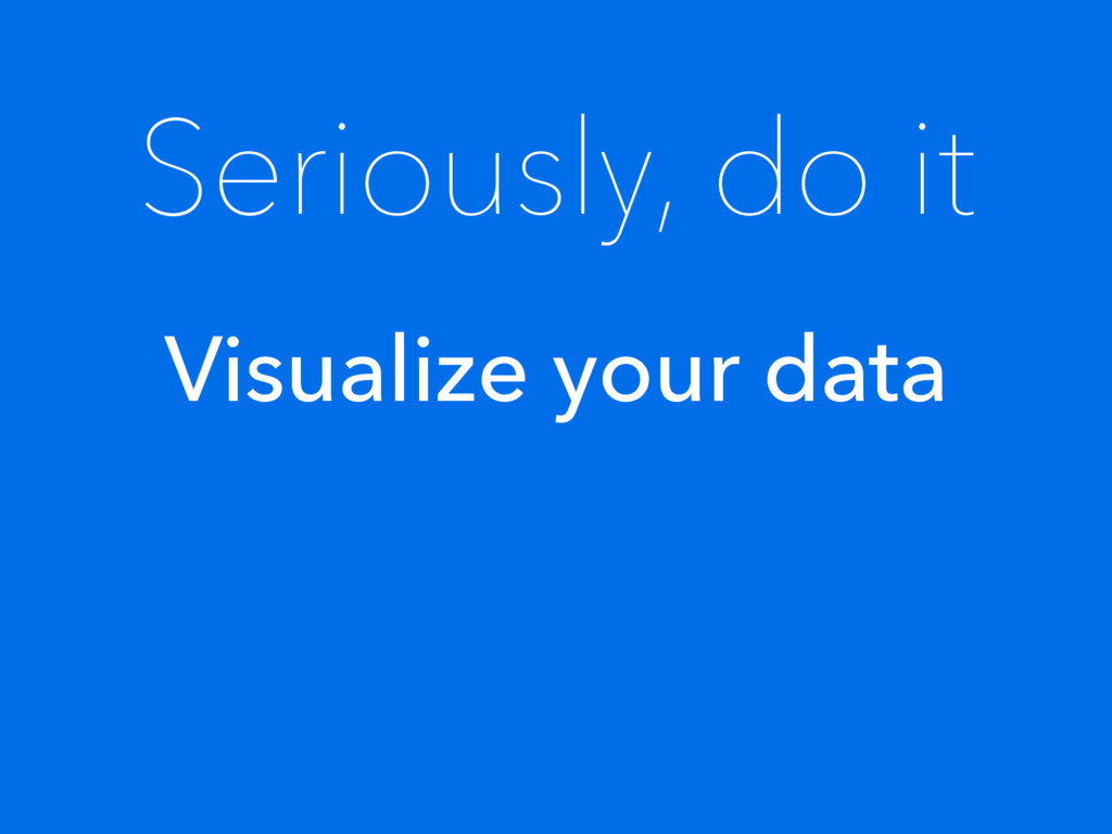 Seriously, do it Visualize your data