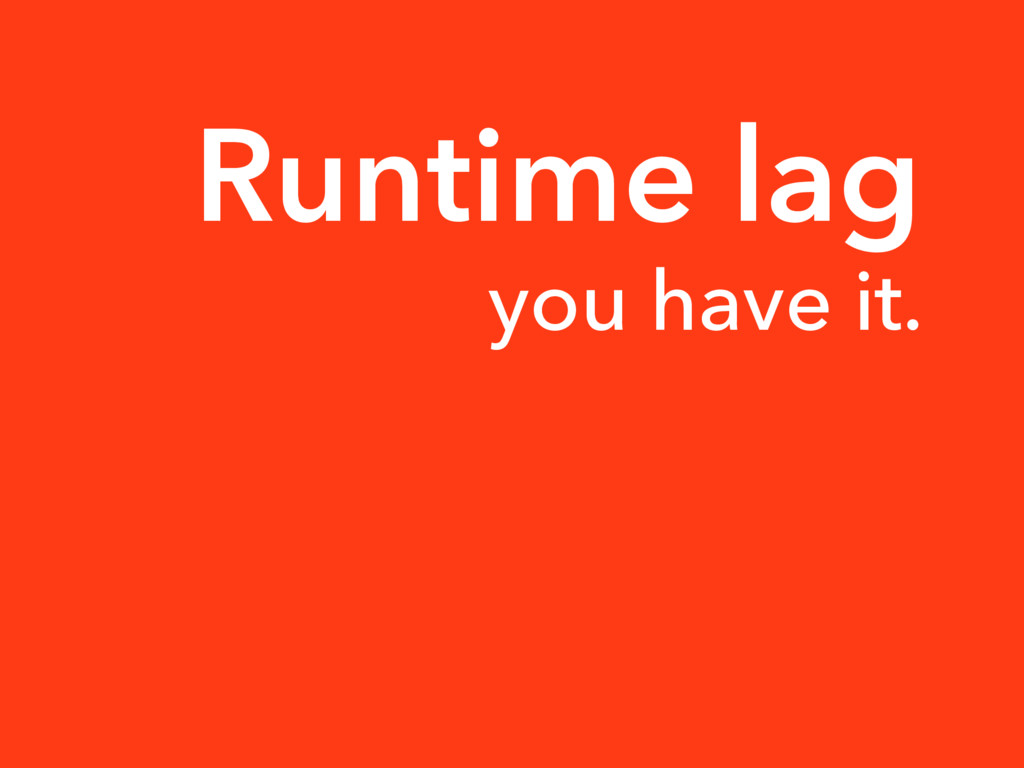 Runtime lag you have it.