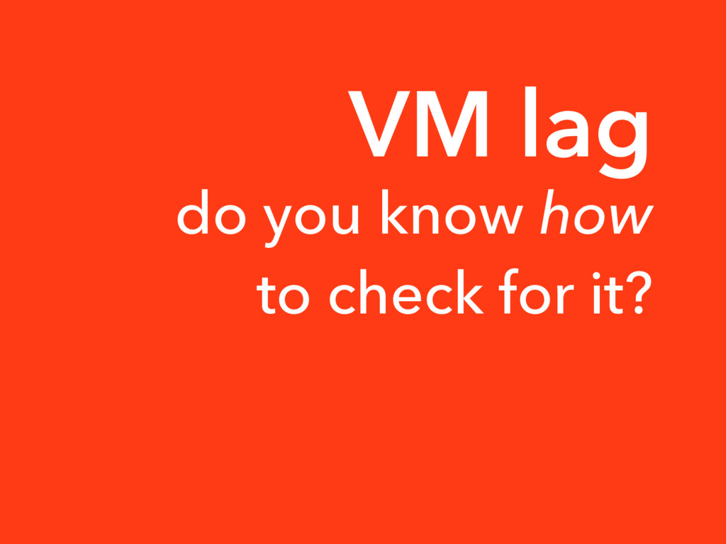 VM lag do you know how to check for it?